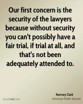 Ramsey Clark - Our first concern is the security of the lawyers because without security you can't possibly have a fair trial, if trial at all, and that's not been adequately attended to.