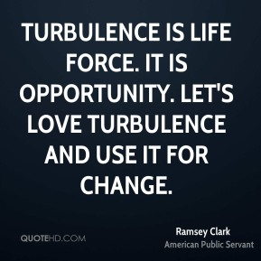 Ramsey Clark - Turbulence is life force. It is opportunity. Let's love turbulence and use it for change.