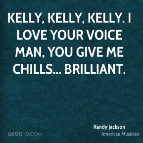 Randy Jackson - Kelly, Kelly, Kelly. I love your voice man, you give me chills... Brilliant.