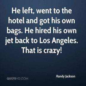 Randy Jackson  - He left, went to the hotel and got his own bags. He hired his own jet back to Los Angeles. That is crazy!