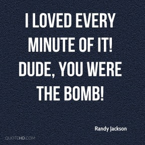 Randy Jackson  - I loved every minute of it! Dude, you were the bomb!