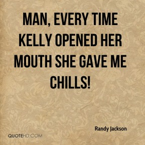 Randy Jackson  - Man, every time Kelly opened her mouth she gave me chills!