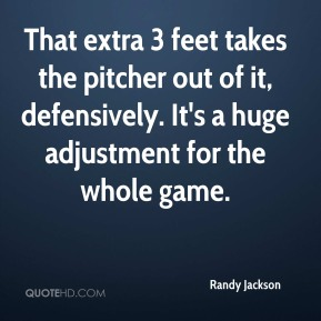 Randy Jackson  - That extra 3 feet takes the pitcher out of it, defensively. It's a huge adjustment for the whole game.
