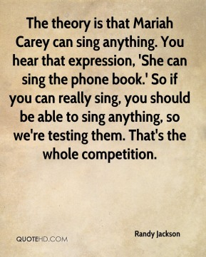 Randy Jackson  - The theory is that Mariah Carey can sing anything. You hear that expression, 'She can sing the phone book.' So if you can really sing, you should be able to sing anything, so we're testing them. That's the whole competition.