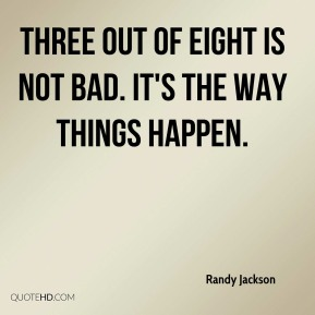 Randy Jackson  - Three out of eight is not bad. It's the way things happen.