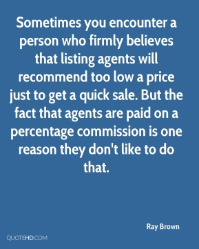 Ray Brown  - Sometimes you encounter a person who firmly believes that listing agents will recommend too low a price just to get a quick sale. But the fact that agents are paid on a percentage commission is one reason they don't like to do that.