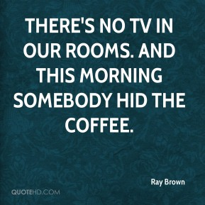 Ray Brown  - There's no TV in our rooms. And this morning somebody hid the coffee.