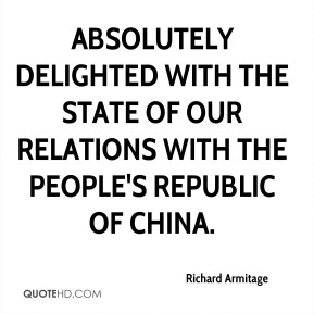 Richard Armitage  - absolutely delighted with the state of our relations with the People's Republic of China.