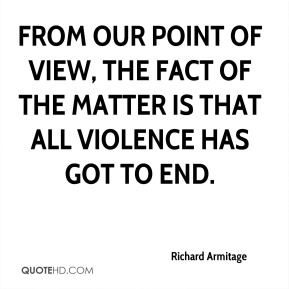 From our point of view, the fact of the matter is that all violence has got to end.