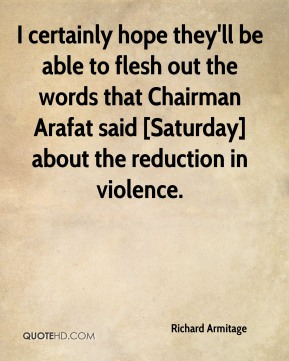 I certainly hope they'll be able to flesh out the words that Chairman Arafat said [Saturday] about the reduction in violence.