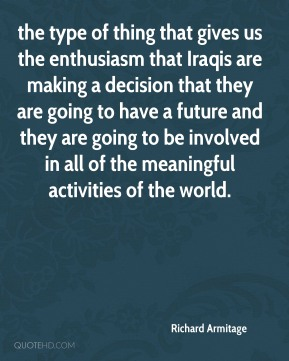 the type of thing that gives us the enthusiasm that Iraqis are making a decision that they are going to have a future and they are going to be involved in all of the meaningful activities of the world.