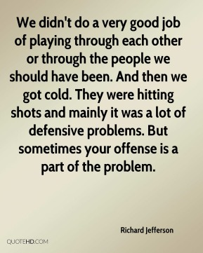 We didn't do a very good job of playing through each other or through the people we should have been. And then we got cold. They were hitting shots and mainly it was a lot of defensive problems. But sometimes your offense is a part of the problem.