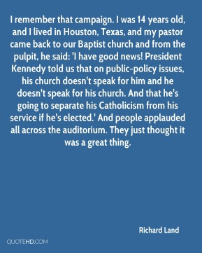 Richard Land  - I remember that campaign. I was 14 years old, and I lived in Houston, Texas, and my pastor came back to our Baptist church and from the pulpit, he said: 'I have good news! President Kennedy told us that on public-policy issues, his church doesn't speak for him and he doesn't speak for his church. And that he's going to separate his Catholicism from his service if he's elected.' And people applauded all across the auditorium. They just thought it was a great thing.