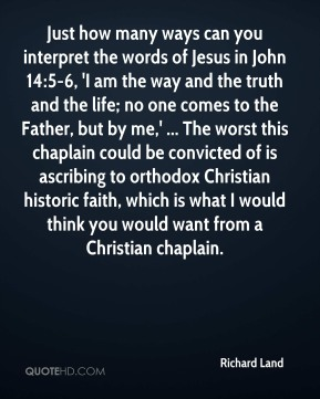 Richard Land  - Just how many ways can you interpret the words of Jesus in John 14:5-6, 'I am the way and the truth and the life; no one comes to the Father, but by me,' ... The worst this chaplain could be convicted of is ascribing to orthodox Christian historic faith, which is what I would think you would want from a Christian chaplain.