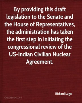 Richard Lugar  - By providing this draft legislation to the Senate and the House of Representatives, the administration has taken the first step in initiating the congressional review of the US-Indian Civilian Nuclear Agreement.