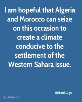 Richard Lugar  - I am hopeful that Algeria and Morocco can seize on this occasion to create a climate conducive to the settlement of the Western Sahara issue.