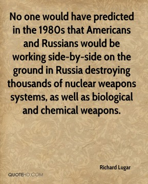 No one would have predicted in the 1980s that Americans and Russians would be working side-by-side on the ground in Russia destroying thousands of nuclear weapons systems, as well as biological and chemical weapons.