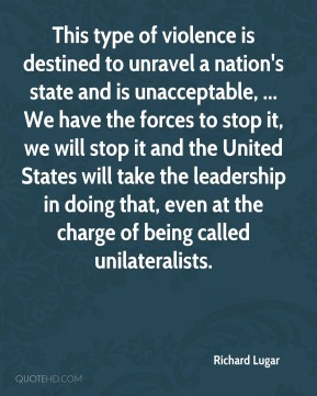 This type of violence is destined to unravel a nation's state and is unacceptable, ... We have the forces to stop it, we will stop it and the United States will take the leadership in doing that, even at the charge of being called unilateralists.