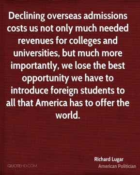 Richard Lugar - Declining overseas admissions costs us not only much needed revenues for colleges and universities, but much more importantly, we lose the best opportunity we have to introduce foreign students to all that America has to offer the world.