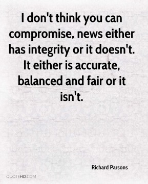 Richard Parsons - I don't think you can compromise, news either has integrity or it doesn't. It either is accurate, balanced and fair or it isn't.