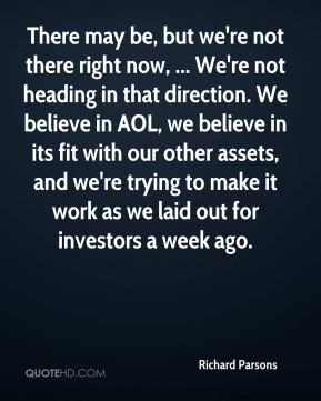Richard Parsons  - There may be, but we're not there right now, ... We're not heading in that direction. We believe in AOL, we believe in its fit with our other assets, and we're trying to make it work as we laid out for investors a week ago.
