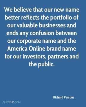 Richard Parsons  - We believe that our new name better reflects the portfolio of our valuable businesses and ends any confusion between our corporate name and the America Online brand name for our investors, partners and the public.