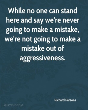 Richard Parsons  - While no one can stand here and say we're never going to make a mistake, we're not going to make a mistake out of aggressiveness.