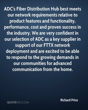 Richard Price  - ADC's Fiber Distribution Hub best meets our network requirements relative to product features and functionality, performance, cost and proven success in the industry. We are very confident in our selection of ADC as a key supplier in support of our FTTX network deployment and are excited to be able to respond to the growing demands in our communities for advanced communication from the home.