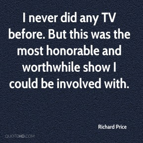 Richard Price  - I never did any TV before. But this was the most honorable and worthwhile show I could be involved with.