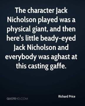 The character Jack Nicholson played was a physical giant, and then here's little beady-eyed Jack Nicholson and everybody was aghast at this casting gaffe.