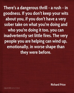 There's a dangerous thrill - a rush - in goodness. If you don't keep your wits about you, if you don't have a very sober take on what you're doing and who you're doing it too, you can inadvertently set little fires. The very people you are helping can wind up, emotionally, in worse shape than they were before.