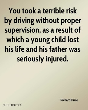 You took a terrible risk by driving without proper supervision, as a result of which a young child lost his life and his father was seriously injured.