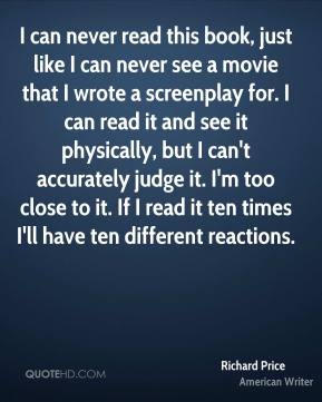Richard Price - I can never read this book, just like I can never see a movie that I wrote a screenplay for. I can read it and see it physically, but I can't accurately judge it. I'm too close to it. If I read it ten times I'll have ten different reactions.