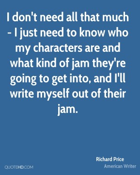 Richard Price - I don't need all that much - I just need to know who my characters are and what kind of jam they're going to get into, and I'll write myself out of their jam.