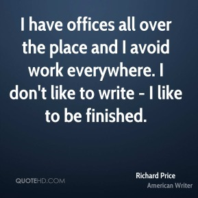 Richard Price - I have offices all over the place and I avoid work everywhere. I don't like to write - I like to be finished.