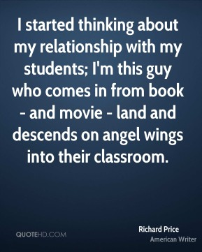 Richard Price - I started thinking about my relationship with my students; I'm this guy who comes in from book - and movie - land and descends on angel wings into their classroom.
