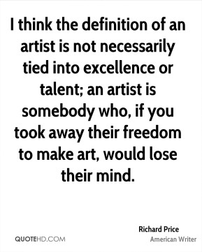 Richard Price - I think the definition of an artist is not necessarily tied into excellence or talent; an artist is somebody who, if you took away their freedom to make art, would lose their mind.
