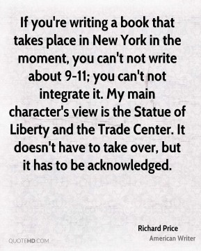 Richard Price - If you're writing a book that takes place in New York in the moment, you can't not write about 9-11; you can't not integrate it. My main character's view is the Statue of Liberty and the Trade Center. It doesn't have to take over, but it has to be acknowledged.