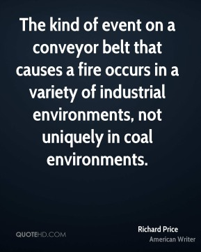 Richard Price - The kind of event on a conveyor belt that causes a fire occurs in a variety of industrial environments, not uniquely in coal environments.