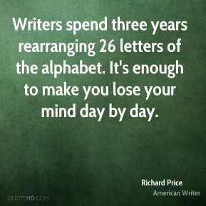 Richard Price - Writers spend three years rearranging 26 letters of the alphabet. It's enough to make you lose your mind day by day.