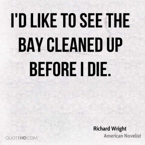 Richard Wright - I'd like to see the bay cleaned up before I die.