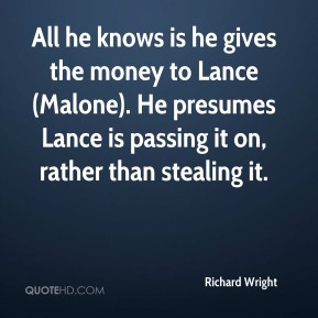 Richard Wright  - All he knows is he gives the money to Lance (Malone). He presumes Lance is passing it on, rather than stealing it.