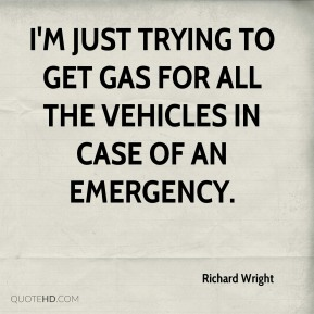 Richard Wright  - I'm just trying to get gas for all the vehicles in case of an emergency.