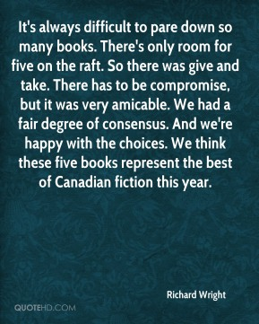 Richard Wright  - It's always difficult to pare down so many books. There's only room for five on the raft. So there was give and take. There has to be compromise, but it was very amicable. We had a fair degree of consensus. And we're happy with the choices. We think these five books represent the best of Canadian fiction this year.