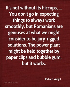 Richard Wright  - It's not without its hiccups, ... You don't go in expecting things to always work smoothly, but Romanians are geniuses at what we might consider to be jury-rigged solutions. The power plant might be held together by paper clips and bubble gum, but it works.