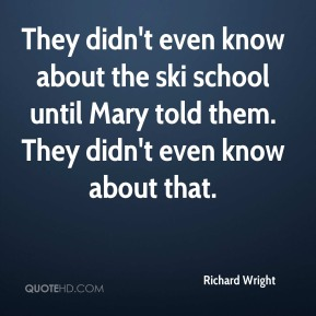 Richard Wright  - They didn't even know about the ski school until Mary told them. They didn't even know about that.