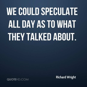 Richard Wright  - We could speculate all day as to what they talked about.
