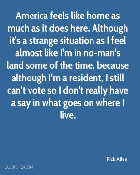 Rick Allen - America feels like home as much as it does here. Although it's a strange situation as I feel almost like I'm in no-man's land some of the time, because although I'm a resident, I still can't vote so I don't really have a say in what goes on where I live.