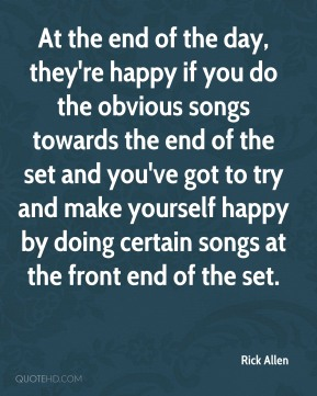 At the end of the day, they're happy if you do the obvious songs towards the end of the set and you've got to try and make yourself happy by doing certain songs at the front end of the set.