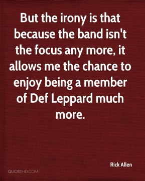 Rick Allen - But the irony is that because the band isn't the focus any more, it allows me the chance to enjoy being a member of Def Leppard much more.